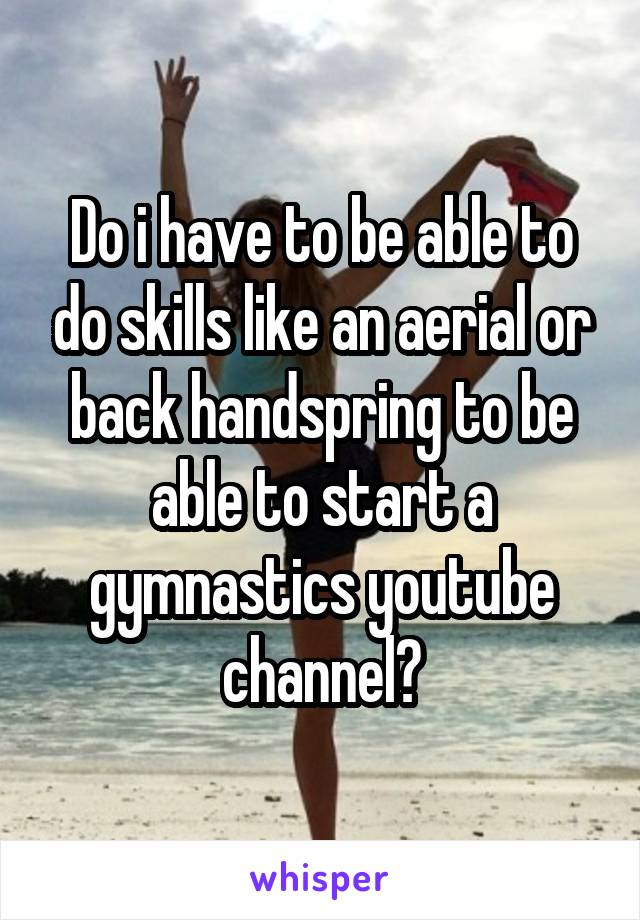 Do i have to be able to do skills like an aerial or back handspring to be able to start a gymnastics youtube channel?