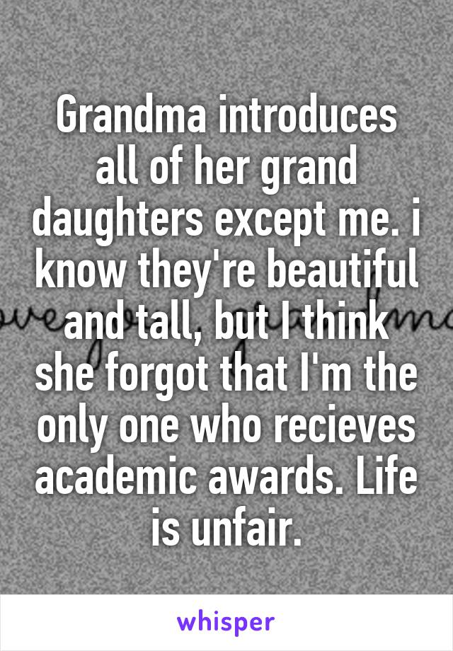 Grandma introduces all of her grand daughters except me. i know they're beautiful and tall, but I think she forgot that I'm the only one who recieves academic awards. Life is unfair.