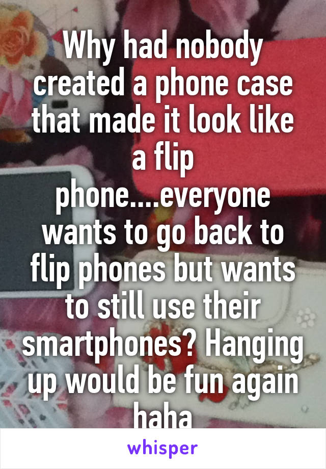 Why had nobody created a phone case that made it look like a flip phone....everyone wants to go back to flip phones but wants to still use their smartphones? Hanging up would be fun again haha