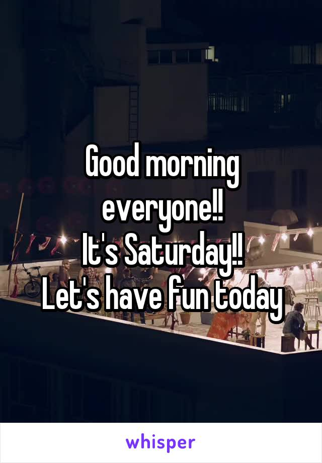 Good morning everyone!! It's Saturday!! Let's have fun today