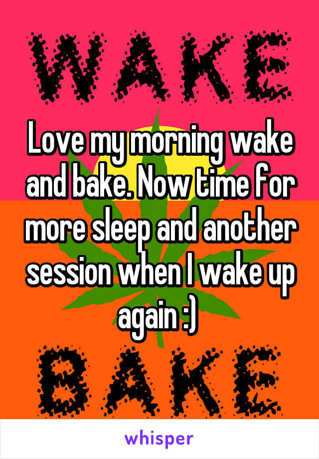 Love my morning wake and bake. Now time for more sleep and another session when I wake up again :)