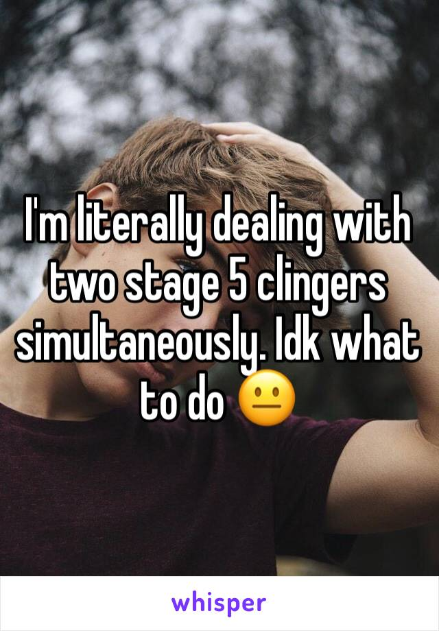 I'm literally dealing with two stage 5 clingers simultaneously. Idk what to do 😐