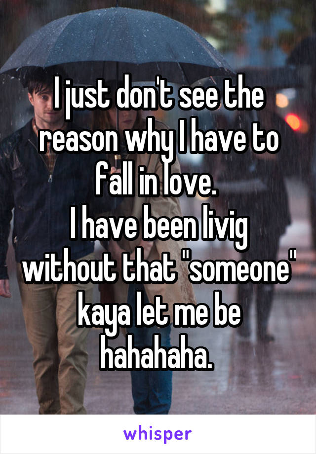 """I just don't see the reason why I have to fall in love.  I have been livig without that """"someone"""" kaya let me be hahahaha."""