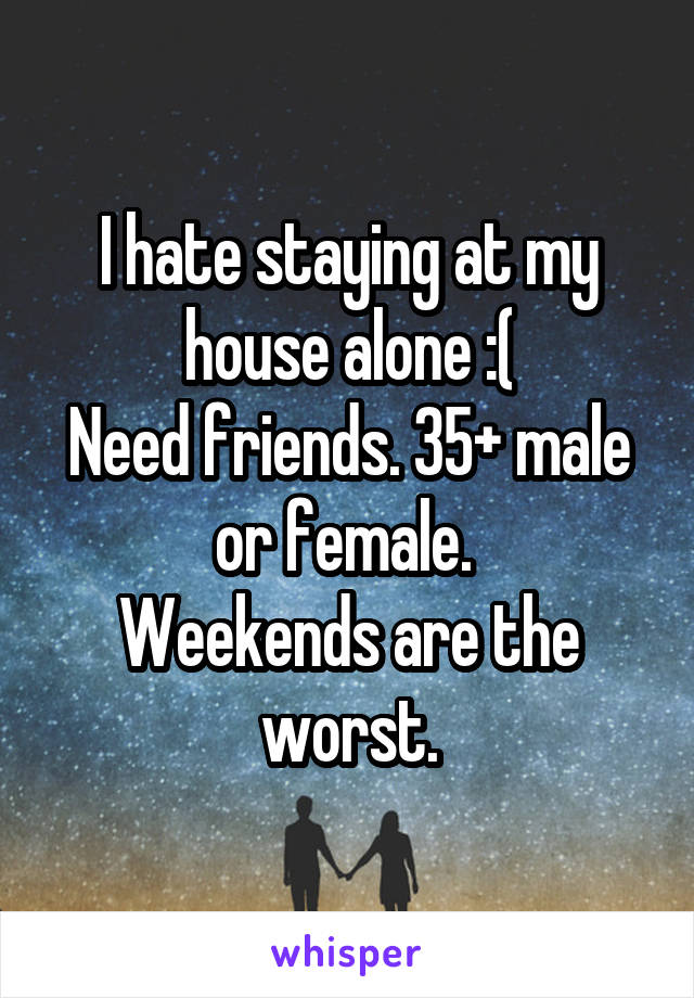 I hate staying at my house alone :( Need friends. 35+ male or female.  Weekends are the worst.