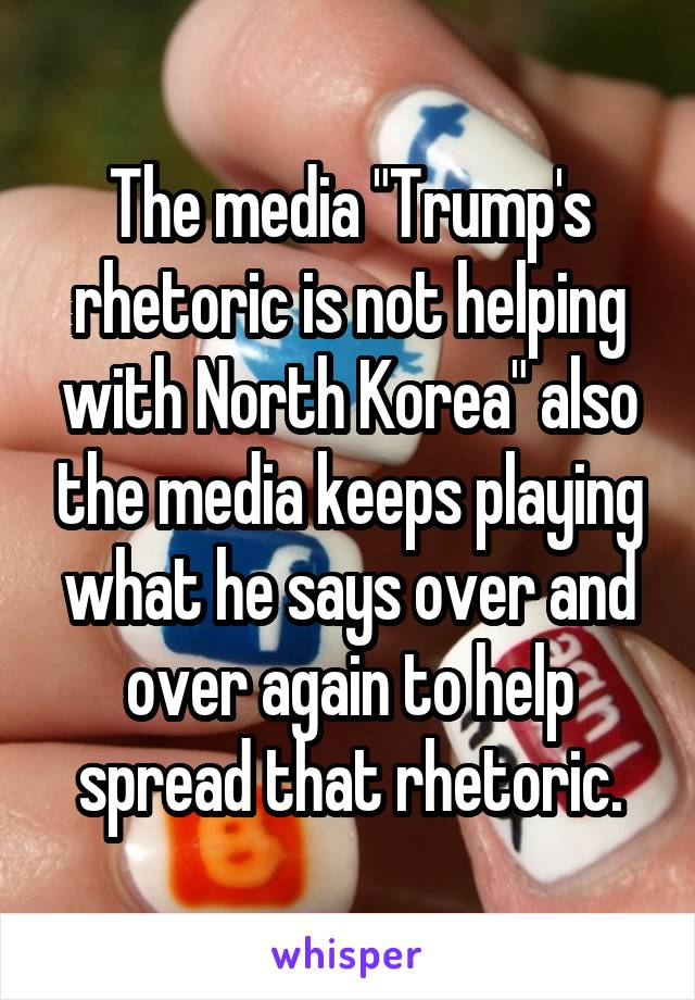 """The media """"Trump's rhetoric is not helping with North Korea"""" also the media keeps playing what he says over and over again to help spread that rhetoric."""