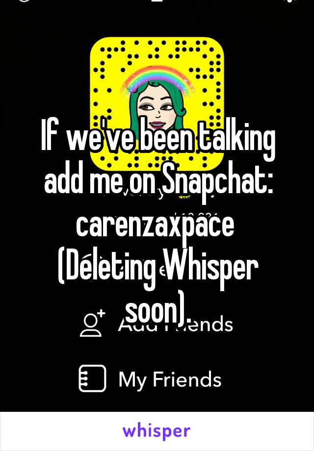 If we've been talking add me on Snapchat: carenzaxpace  (Deleting Whisper soon).