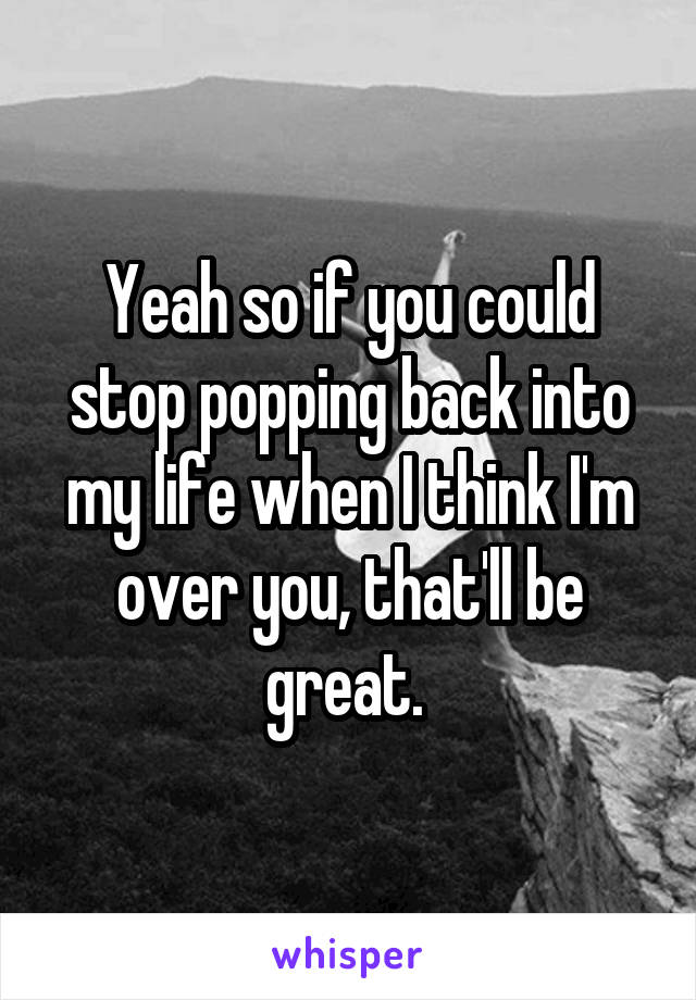 Yeah so if you could stop popping back into my life when I think I'm over you, that'll be great.