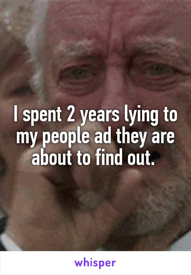 I spent 2 years lying to my people ad they are about to find out.