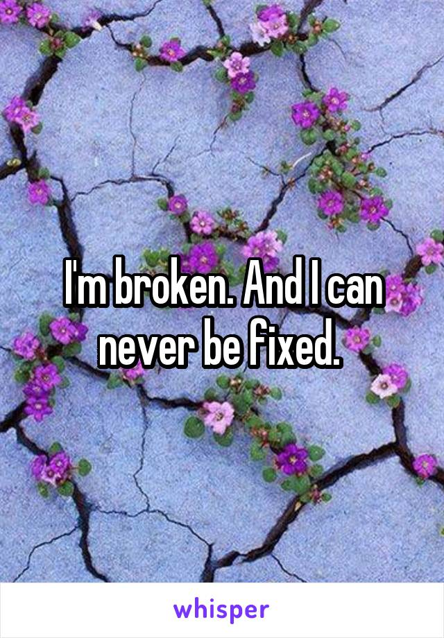 I'm broken. And I can never be fixed.