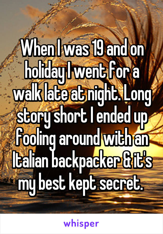 When I was 19 and on holiday I went for a walk late at night. Long story short I ended up fooling around with an Italian backpacker & it's my best kept secret.