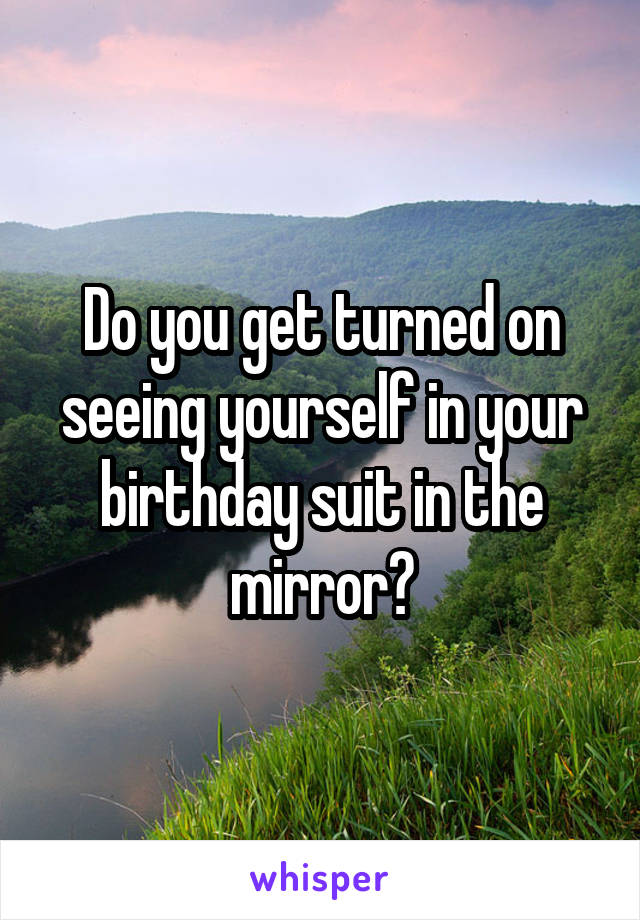 Do you get turned on seeing yourself in your birthday suit in the mirror?