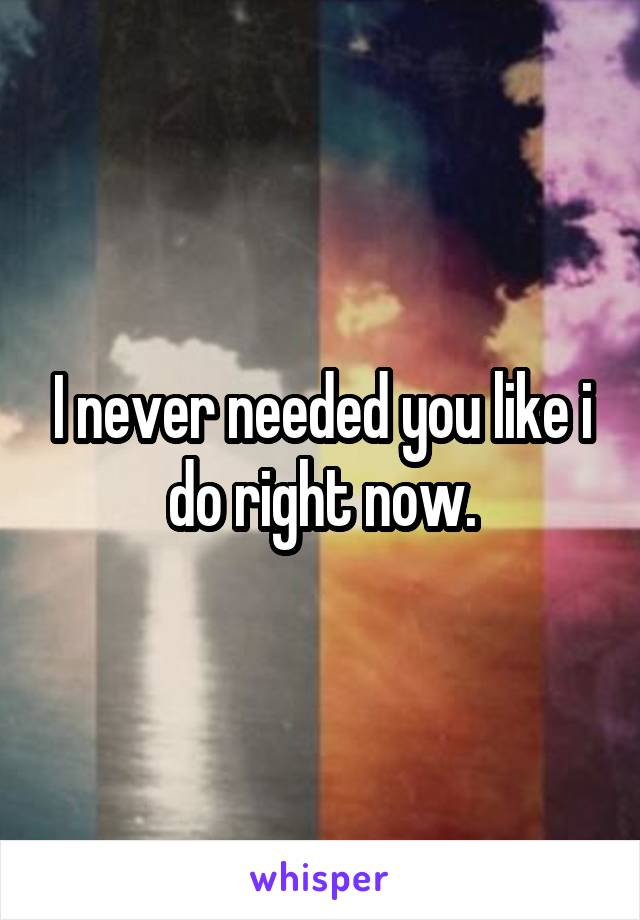 I never needed you like i do right now.