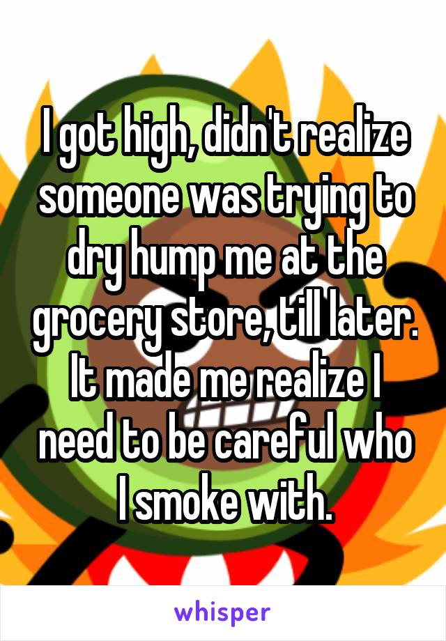 I got high, didn't realize someone was trying to dry hump me at the grocery store, till later. It made me realize I need to be careful who I smoke with.