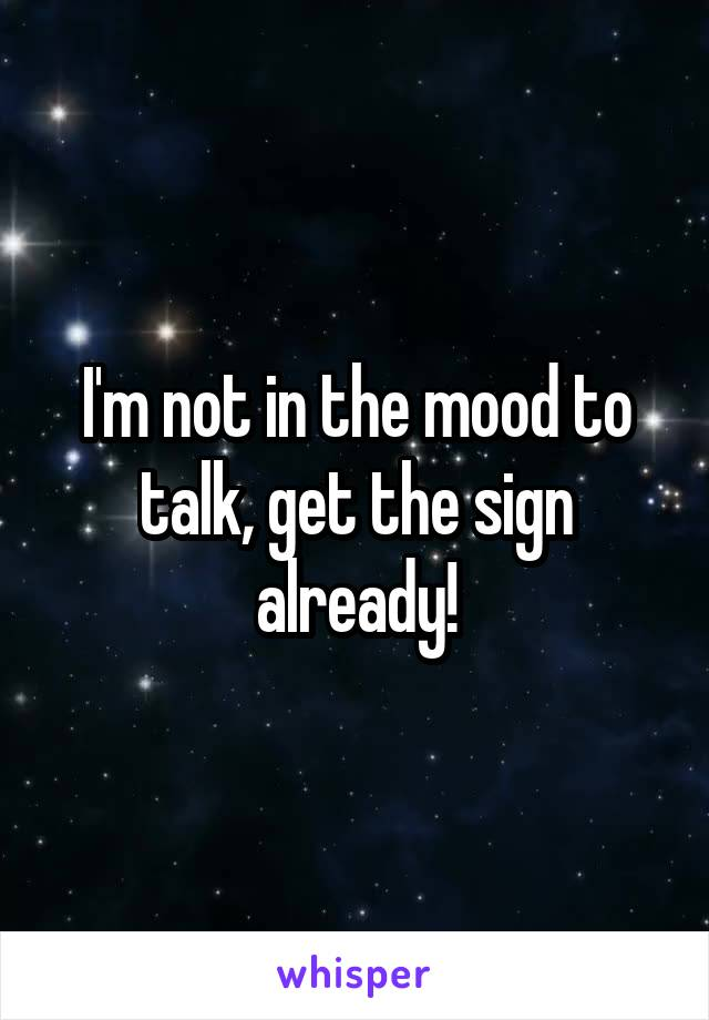 I'm not in the mood to talk, get the sign already!