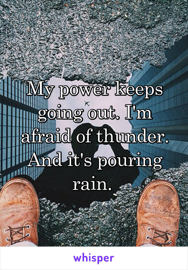 My power keeps going out. I'm afraid of thunder. And it's pouring rain.