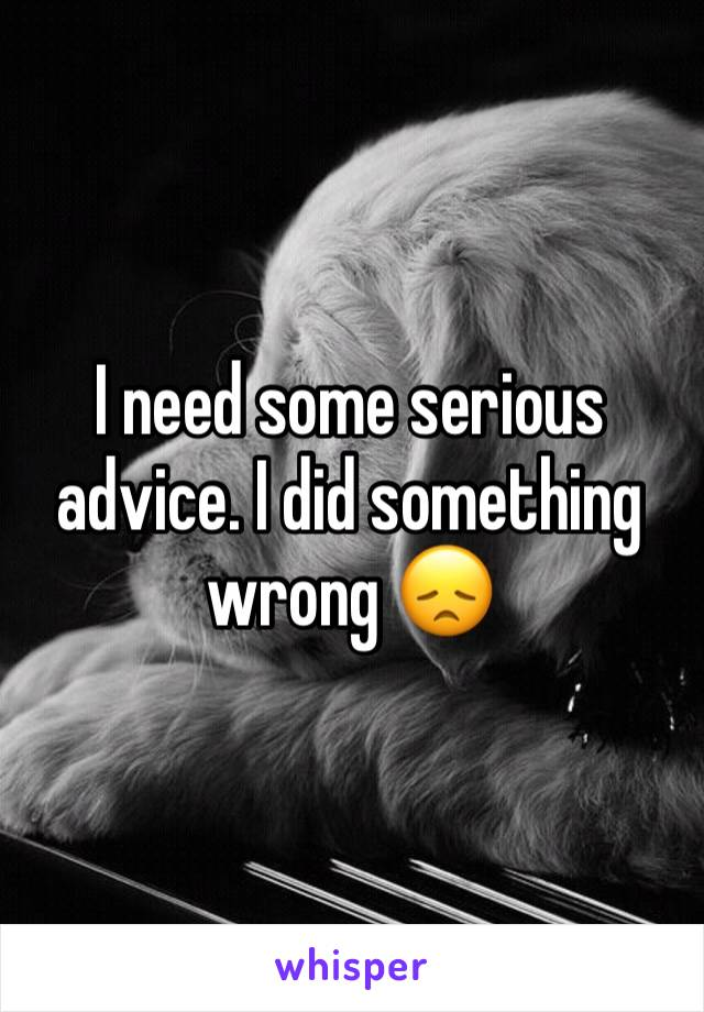 I need some serious advice. I did something wrong 😞