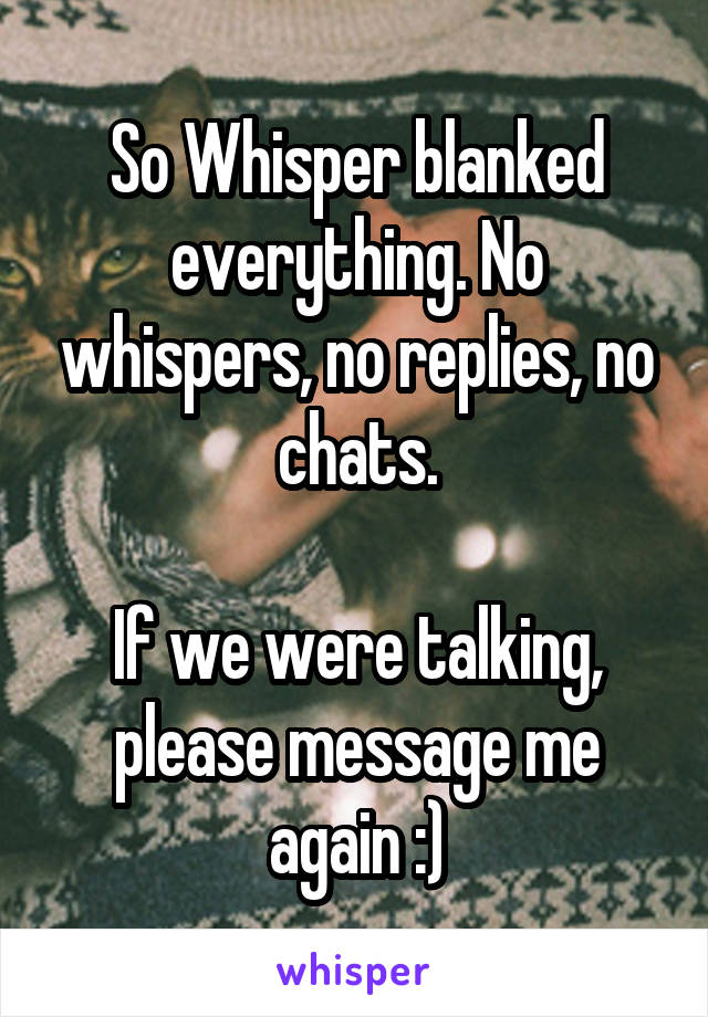 So Whisper blanked everything. No whispers, no replies, no chats.  If we were talking, please message me again :)