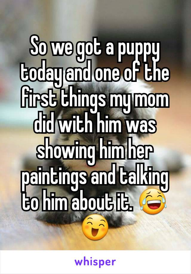 So we got a puppy today and one of the first things my mom did with him was showing him her paintings and talking to him about it. 😂😄