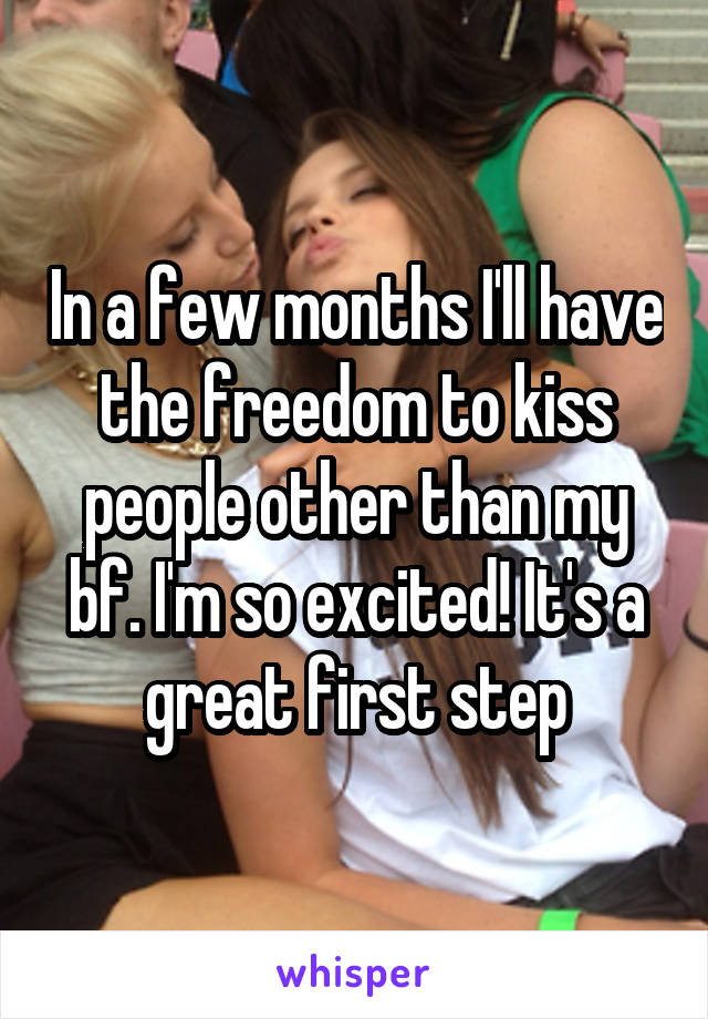 In a few months I'll have the freedom to kiss people other than my bf. I'm so excited! It's a great first step