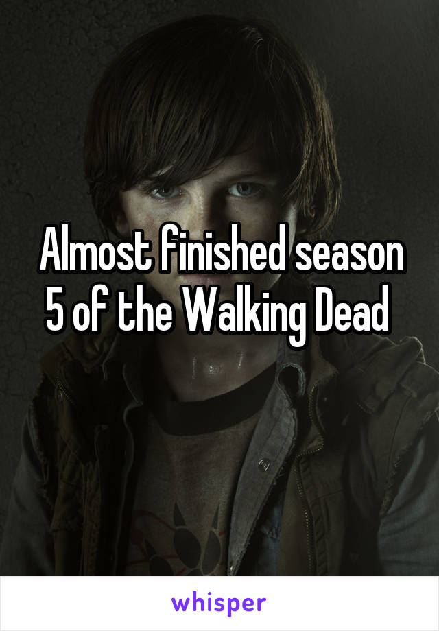 Almost finished season 5 of the Walking Dead
