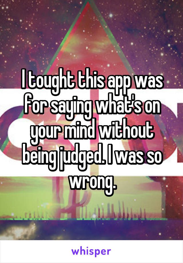 I tought this app was for saying what's on your mind without being judged. I was so wrong.