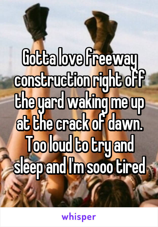 Gotta love freeway construction right off the yard waking me up at the crack of dawn. Too loud to try and sleep and I'm sooo tired