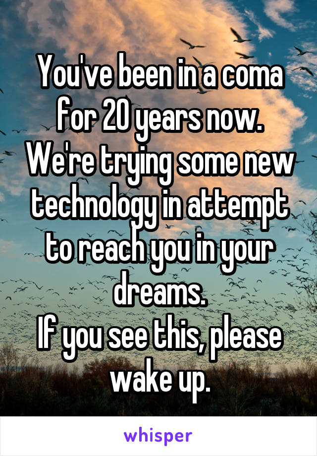 You've been in a coma for 20 years now. We're trying some new technology in attempt to reach you in your dreams. If you see this, please wake up.