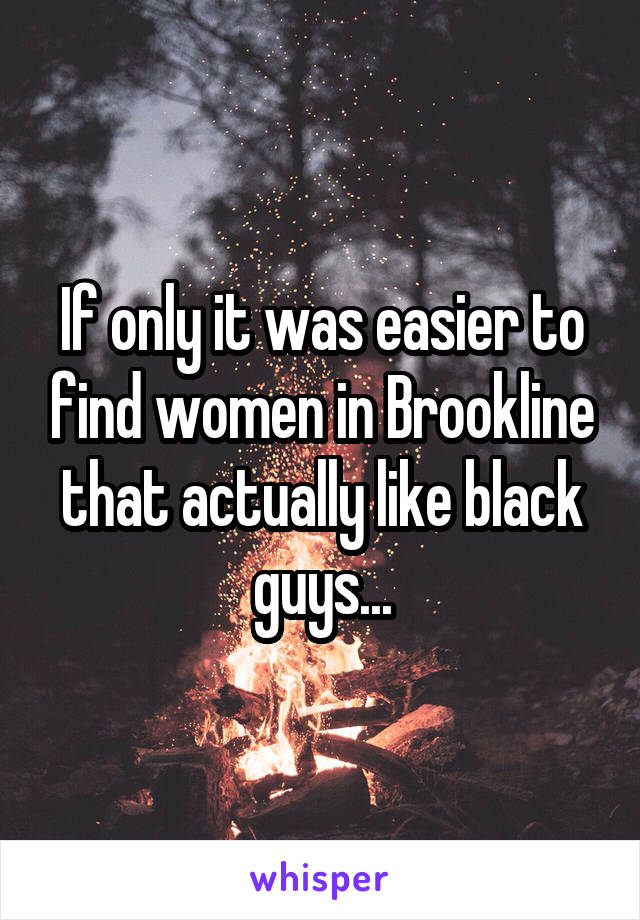 If only it was easier to find women in Brookline that actually like black guys...