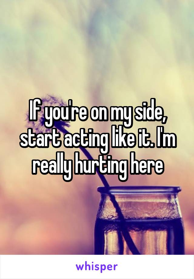 If you're on my side, start acting like it. I'm really hurting here