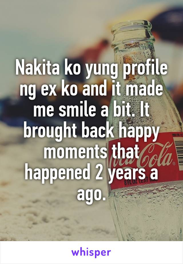 Nakita ko yung profile ng ex ko and it made me smile a bit. It brought back happy moments that happened 2 years a ago.