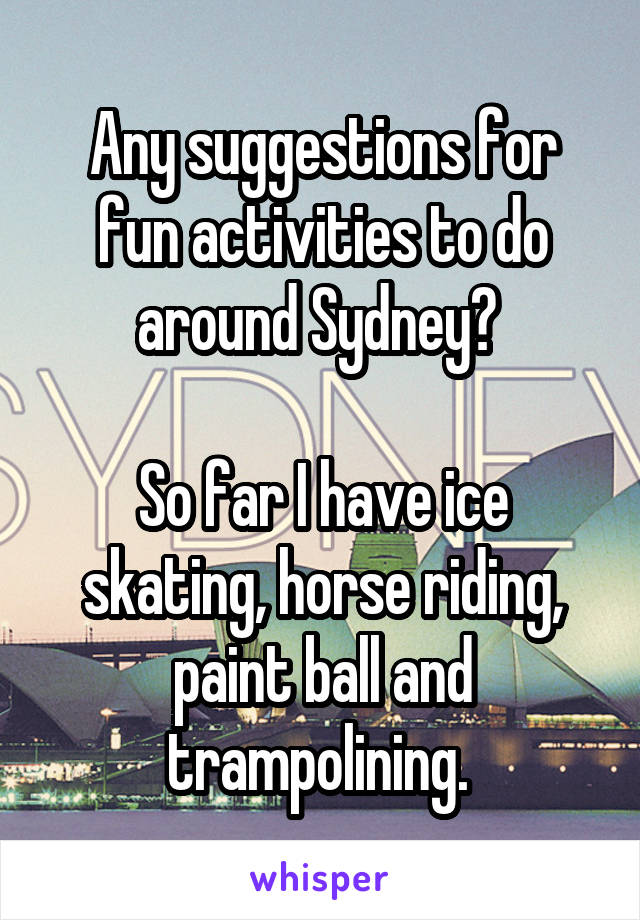 Any suggestions for fun activities to do around Sydney?   So far I have ice skating, horse riding, paint ball and trampolining.