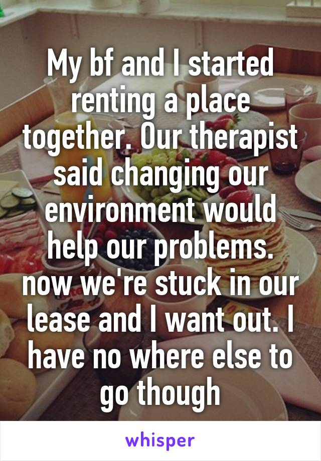 My bf and I started renting a place together. Our therapist said changing our environment would help our problems. now we're stuck in our lease and I want out. I have no where else to go though