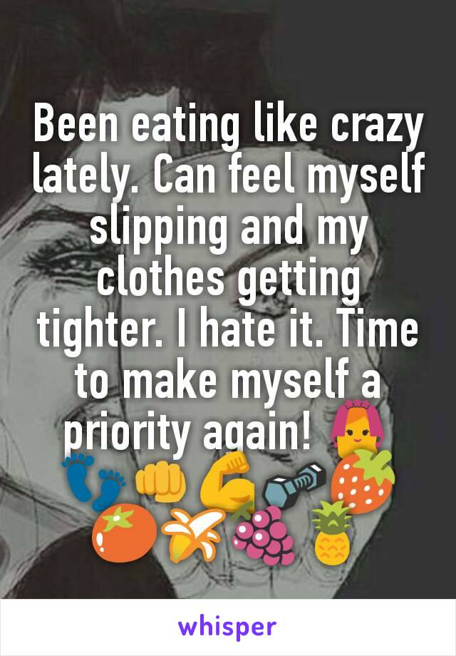 Been eating like crazy lately. Can feel myself slipping and my clothes getting tighter. I hate it. Time to make myself a priority again! 👰👣👊💪🔩🍓🍅🍌🍇🍍