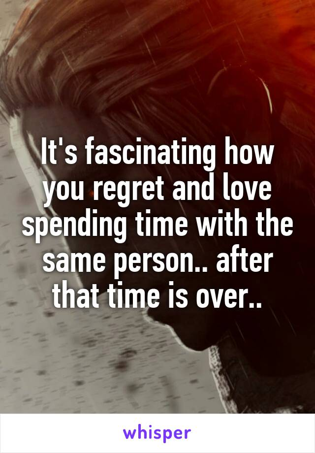It's fascinating how you regret and love spending time with the same person.. after that time is over..