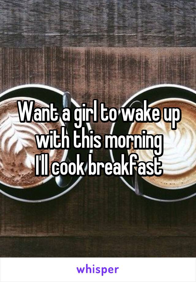 Want a girl to wake up with this morning I'll cook breakfast