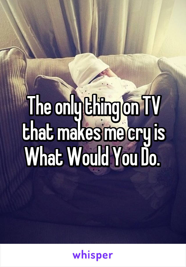 The only thing on TV that makes me cry is What Would You Do.