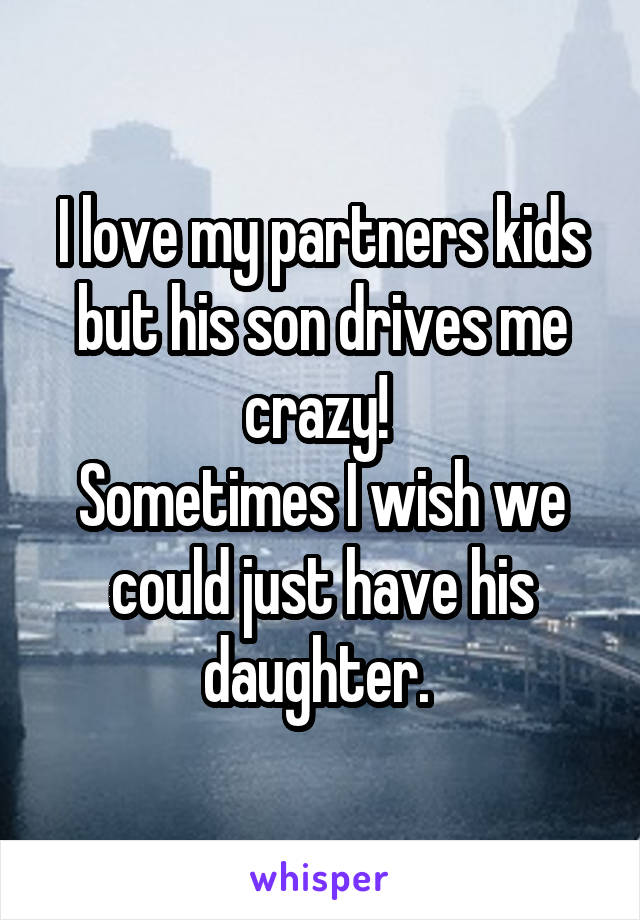 I love my partners kids but his son drives me crazy!  Sometimes I wish we could just have his daughter.