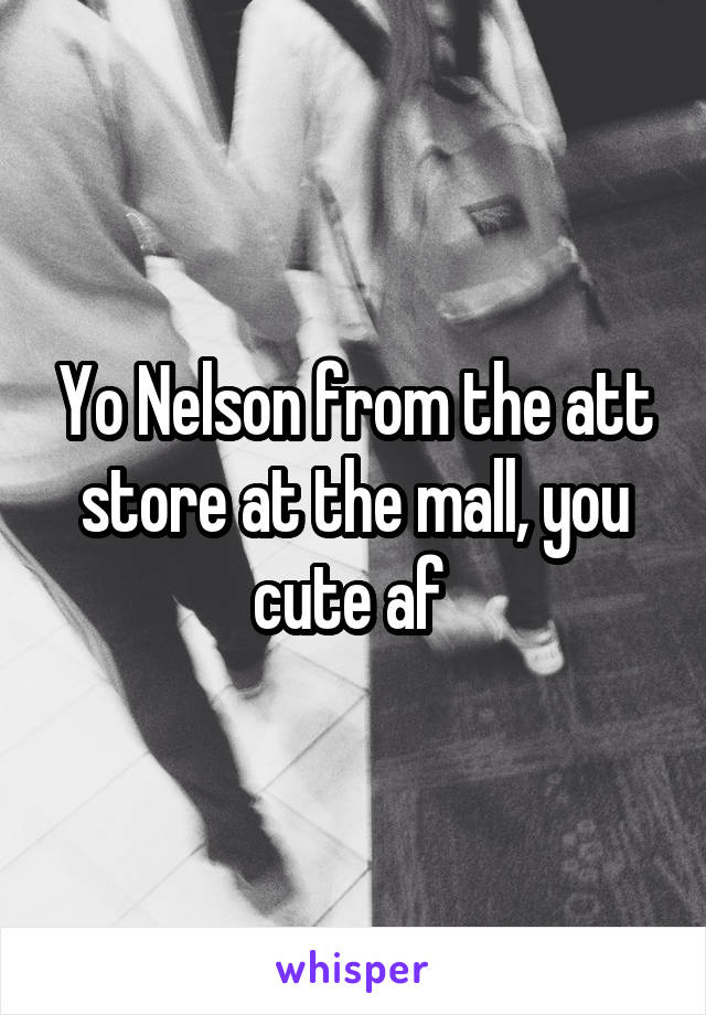 Yo Nelson from the att store at the mall, you cute af