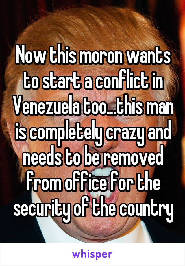 Now this moron wants to start a conflict in Venezuela too...this man is completely crazy and needs to be removed from office for the security of the country