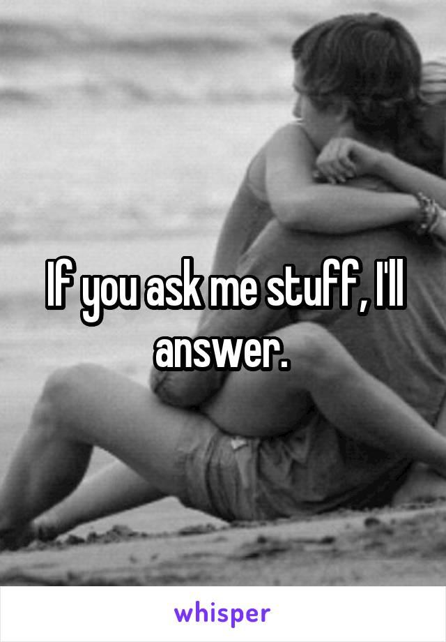 If you ask me stuff, I'll answer.