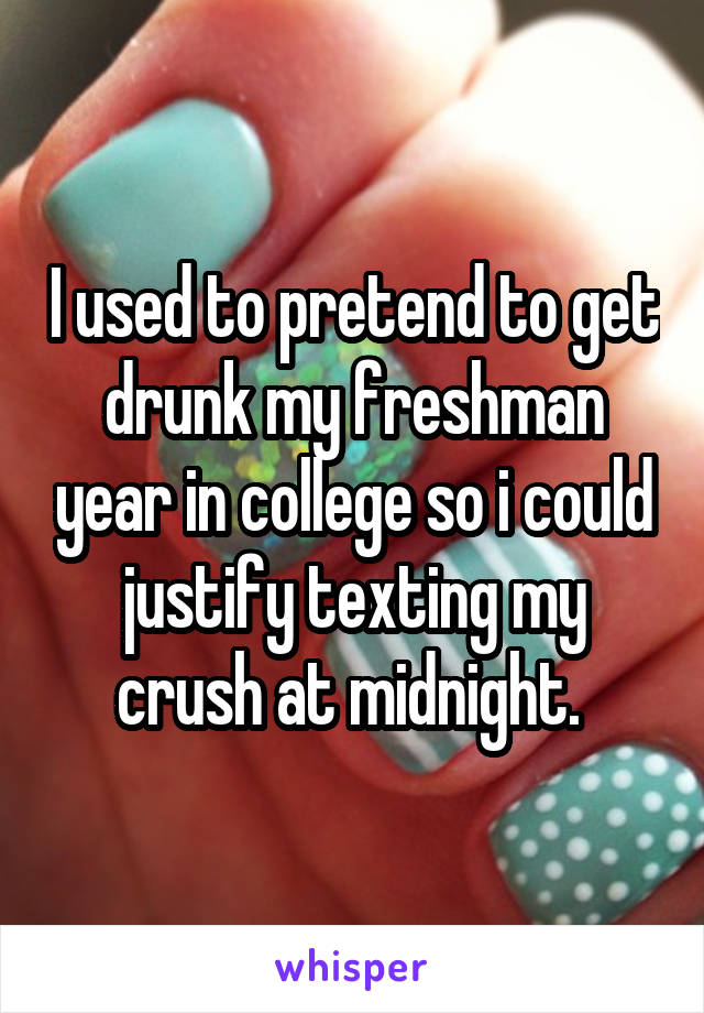 I used to pretend to get drunk my freshman year in college so i could justify texting my crush at midnight.