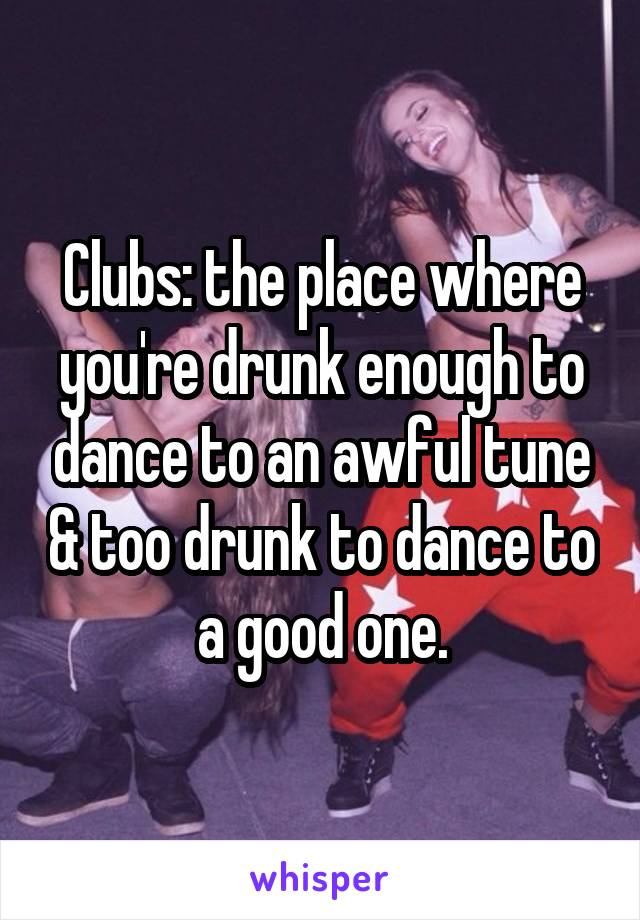 Clubs: the place where you're drunk enough to dance to an awful tune & too drunk to dance to a good one.