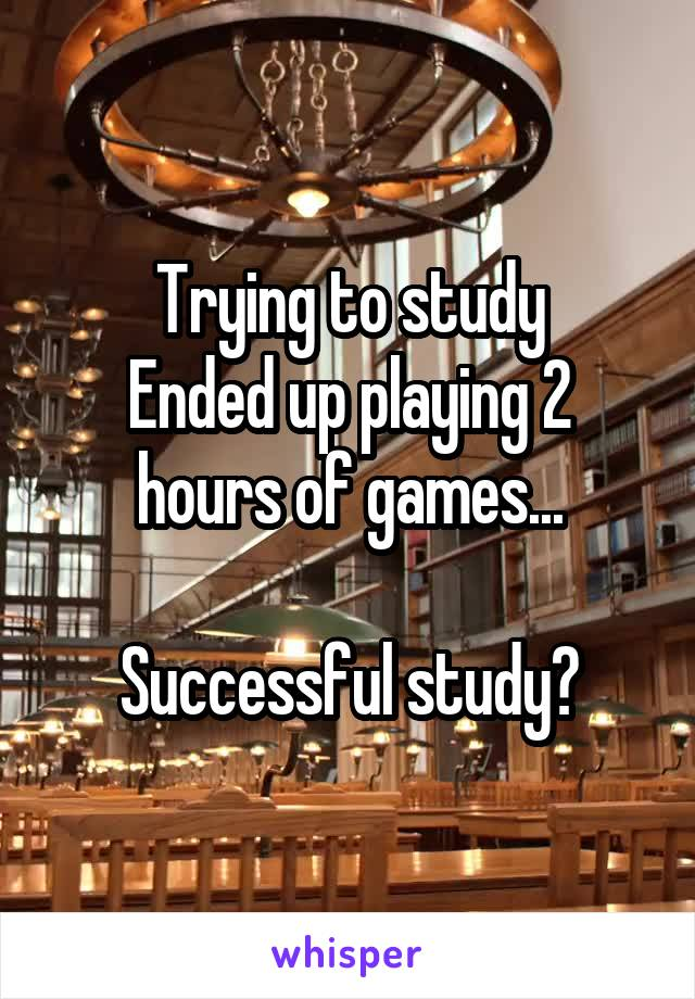 Trying to study Ended up playing 2 hours of games...  Successful study?