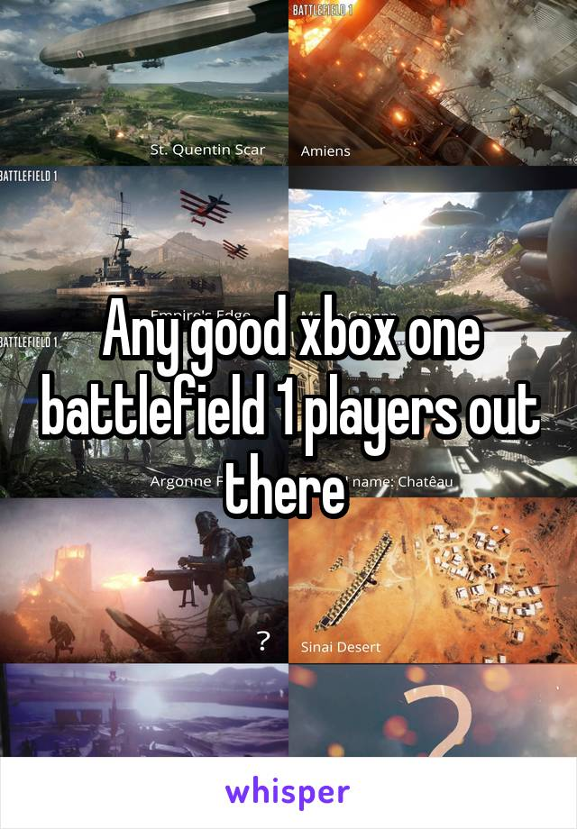 Any good xbox one battlefield 1 players out there