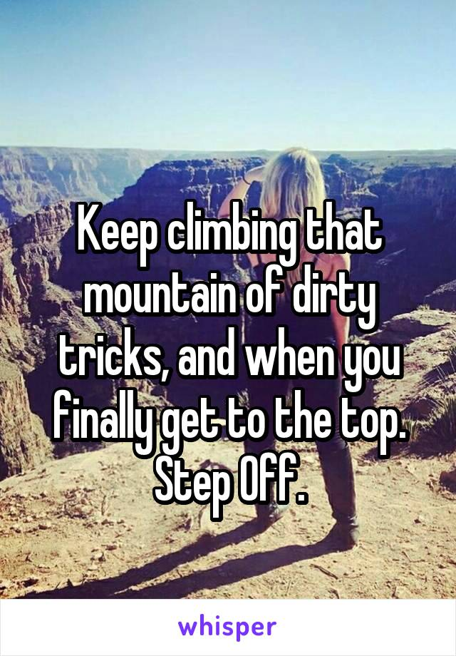 Keep climbing that mountain of dirty tricks, and when you finally get to the top. Step Off.