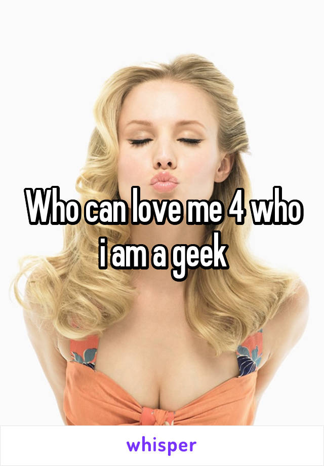 Who can love me 4 who i am a geek