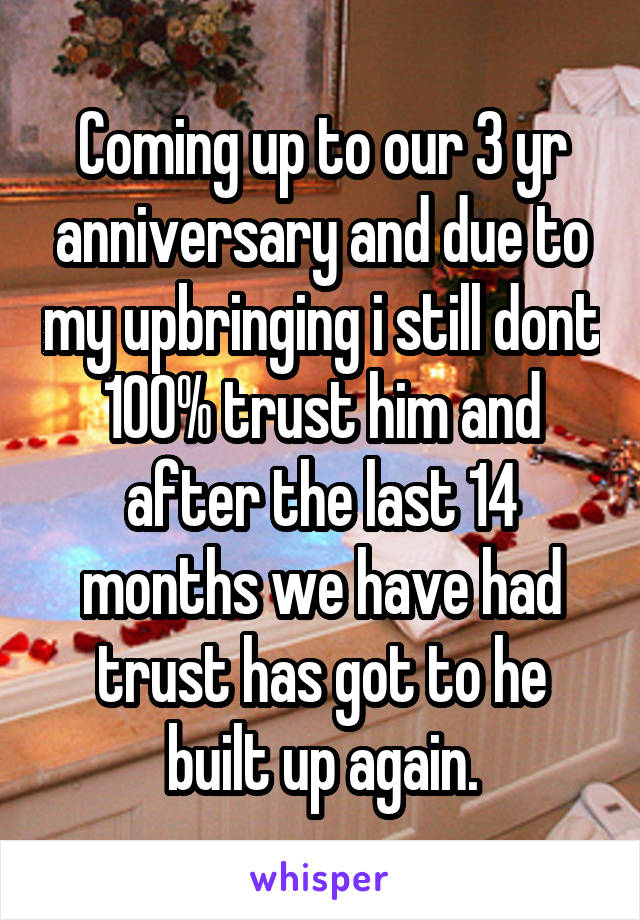 Coming up to our 3 yr anniversary and due to my upbringing i still dont 100% trust him and after the last 14 months we have had trust has got to he built up again.