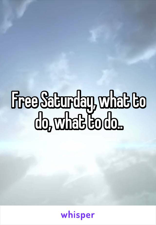 Free Saturday, what to do, what to do..