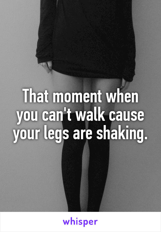 That moment when you can't walk cause your legs are shaking.