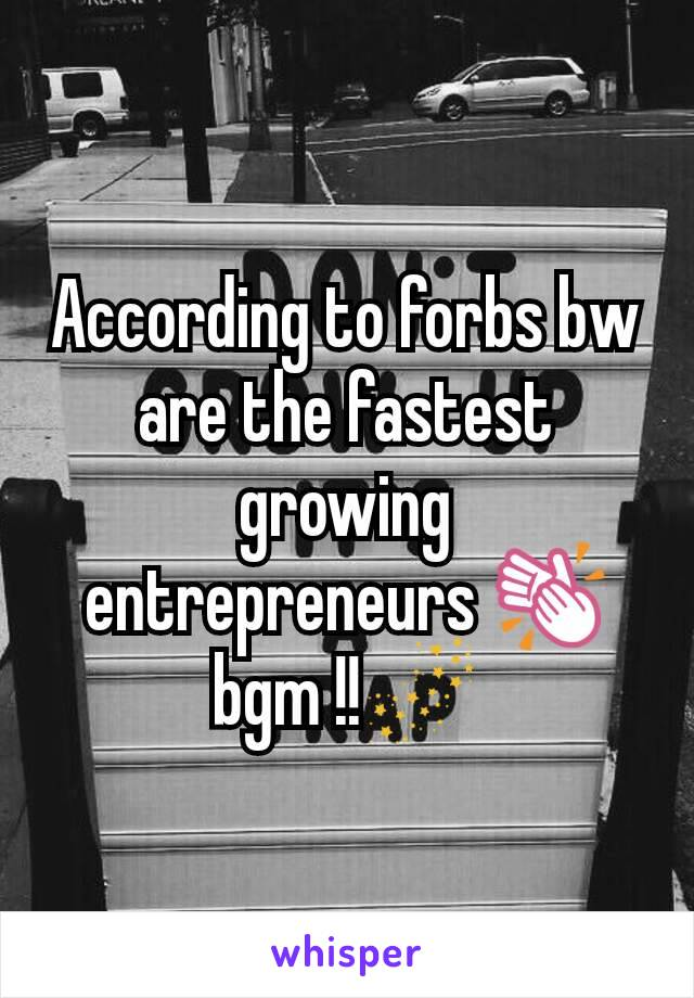 According to forbs bw are the fastest growing entrepreneurs 👏bgm !!🌌